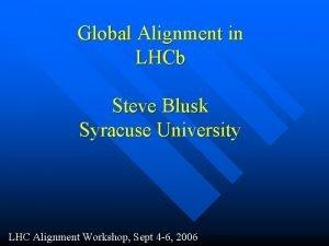 Global Alignment in LHCb Steve Blusk Syracuse University