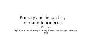 Primary and Secondary Immunodeficiencies Ji Litzman Dept Clin