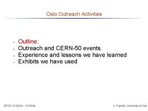 Oslo Outreach Activities Outline Outreach and CERN50 events