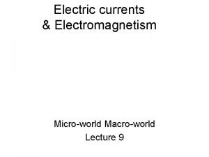 Electric currents Electromagnetism Microworld Macroworld Lecture 9 Electric