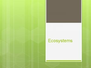 Ecosystems Ecosystems Ecology is the study of Ecosystems