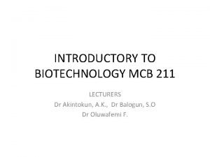 INTRODUCTORY TO BIOTECHNOLOGY MCB 211 LECTURERS Dr Akintokun