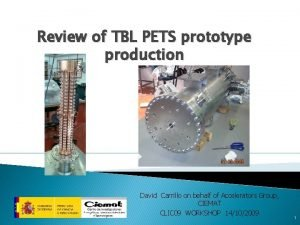 Review of TBL PETS prototype production David Carrillo