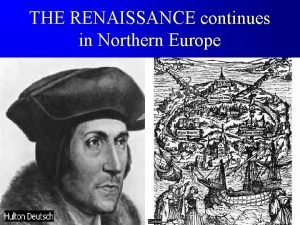 THE RENAISSANCE continues in Northern Europe The Northern