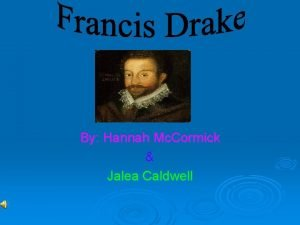 By Hannah Mc Cormick Jalea Caldwell Francis Drake