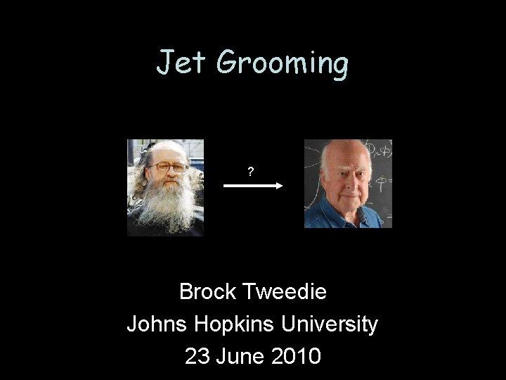Jet Grooming Brock Tweedie Johns Hopkins University 23