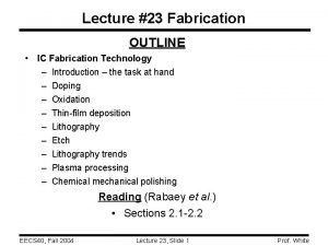 Lecture 23 Fabrication OUTLINE IC Fabrication Technology Introduction