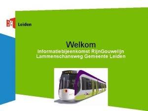 Welkom Informatiebijeenkomst Rijn Gouwelijn Lammenschansweg Gemeente Leiden Programma