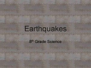 Earthquakes 8 th Grade Science Earthquakes What are