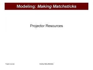 Modeling Making Matchsticks Projector Resources Projector resources Modeling