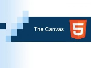 The Canvas Introducing the Canvas The canvas is