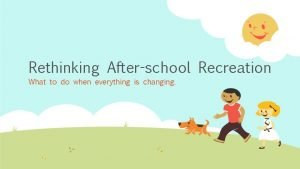 Rethinking Afterschool Recreation What to do when everything