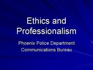 Ethics and Professionalism Phoenix Police Department Communications Bureau