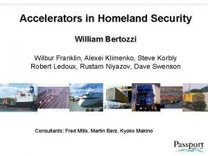 Accelerators in Homeland Security William Bertozzi Wilbur Franklin