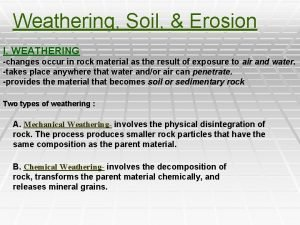 Weathering Soil Erosion I WEATHERING changes occur in