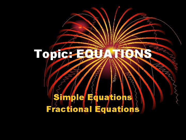 Topic EQUATIONS Simple Equations Fractional Equations Guidelines Equations