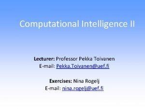 Computational Intelligence II Lecturer Professor Pekka Toivanen Email