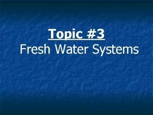 Topic 3 Fresh Water Systems Topic 3 Fresh