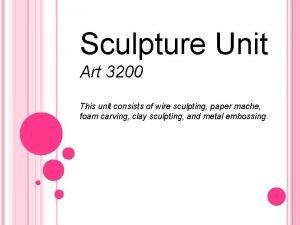 Sculpture Unit Art 3200 This unit consists of