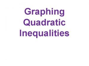 Graphing Quadratic Inequalities Steps for Graphing quickly Shading