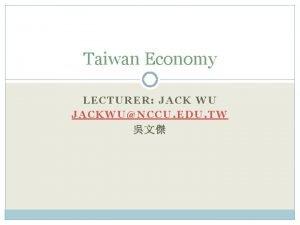 Taiwan Economy LECTURER JACK WU JACKWUNCCU EDU TW