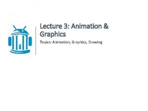 Lecture 3 Animation Graphics Topics Animation Graphics Drawing
