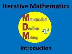 Iterative Mathematics Introduction Iterative Math Iteration is the