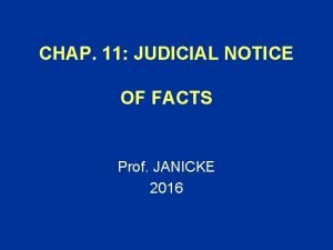 CHAP 11 JUDICIAL NOTICE OF FACTS Prof JANICKE