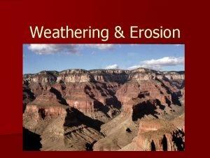 Weathering Erosion A Weathering and Erosion 1 Weathering