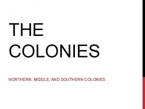 THE COLONIES NORTHERN MIDDLE AND SOUTHERN COLONIES COLONIES