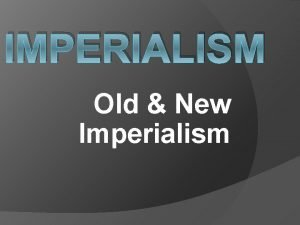 IMPERIALISM Old New Imperialism Europes influence continued to
