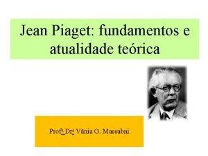 Jean Piaget fundamentos e atualidade terica Profa Dra