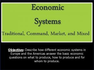 Economic Systems Economic Traditional Command Market and Mixed