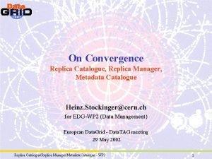 On Convergence Replica Catalogue Replica Manager Metadata Catalogue