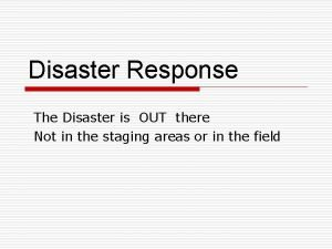 Disaster Response The Disaster is OUT there Not