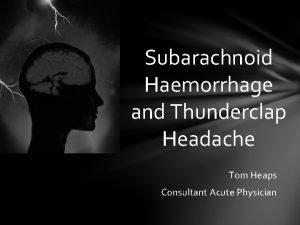 Subarachnoid Haemorrhage and Thunderclap Headache Tom Heaps Consultant