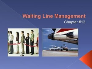 Waiting Line Management Chapter 12 Waiting Line See