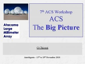 7 th ACS Workshop ACS The Big Picture