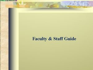 Faculty Staff Guide Faculty and staff are often