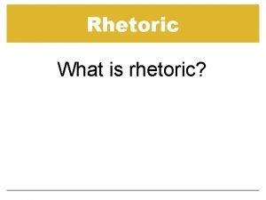 Rhetoric What is rhetoric Rhetoric The art of