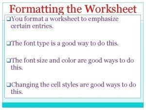 Formatting the Worksheet q You format a worksheet