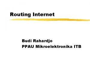 Routing Internet Budi Rahardjo PPAU Mikroelektronika ITB Pendahuluan