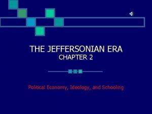 THE JEFFERSONIAN ERA CHAPTER 2 Political Economy Ideology