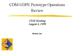CDM GDPE Prototype Operations Review CDM Meeting August
