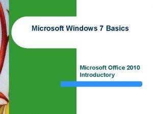 Microsoft Windows 7 Basics Microsoft Office 2010 Introductory