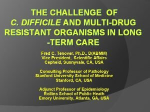 THE CHALLENGE OF C DIFFICILE AND MULTIDRUG RESISTANT