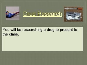 Drug Research You will be researching a drug