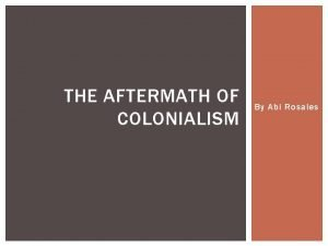 THE AFTERMATH OF COLONIALISM By Abi Rosales THESIS