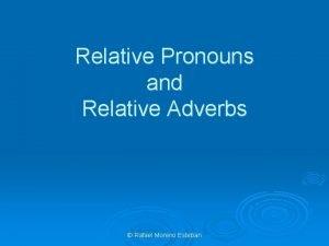 Relative Pronouns and Relative Adverbs Rafael Moreno Esteban