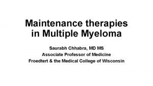 Maintenance therapies in Multiple Myeloma Saurabh Chhabra MD